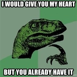 Philosoraptor - I would give you my heart but you already have it