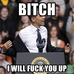 obama come at me bro - Bitch  I will fuck you up