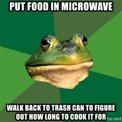 Foul Bachelor Frog - Put food in microwave walk back to trash can to figure out how long to cook it for