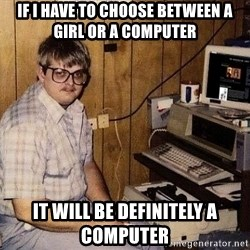 Nerd - if I have to choose between a girl or a computer it will be definitely a computer