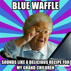 old lady - blue waffle  sounds like a delicious recipe for my grand children