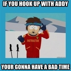 you're gonna have a bad time guy - if you hook up with addy your gonna have a bad time