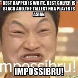 Impossibru Guy - bEST RAPPER is white, best golfer is black and the tallest nba player is asian impossibru!