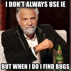 The Most Interesting Man In The World - I don't always use IE But When I Do I find Bugs
