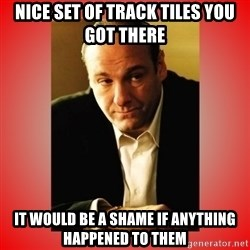 Tony Soprano - nice set of track tiles you got there it would be a shame if anything happened to them