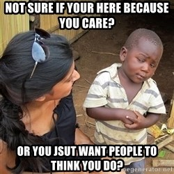 Skeptical African Child - Not sure if your here because you care? Or you jsut want people to think you do?