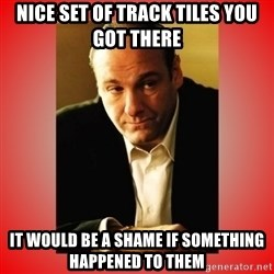 Tony Soprano - nice set of track tiles you got there it would be a shame if something happened to them
