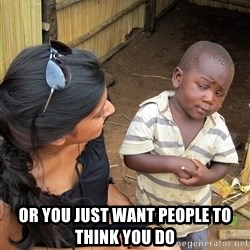 Skeptical African Child - Or you just want people to think you do