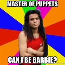 James Hetfalse - master of puppets can i be barbie?
