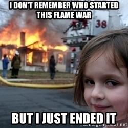 Disaster Girl - I don't remember who started this flame war But i just ended it