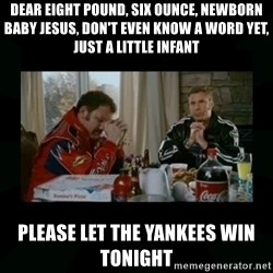 Dear lord baby jesus - Dear Eight Pound, Six Ounce, Newborn Baby Jesus, don't even know a word yet, just a little infant Please let the Yankees win tonight