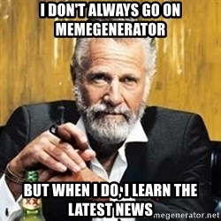 The Most Interesting Man In The World - I don't always go on memegenerator but when i do, i learn the latest news