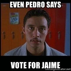 Vote for pedro - eVEN PEDRO SAYS VOTE FOR JAIME