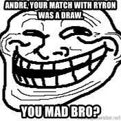 You Mad Bro - Andre, your match with ryron was a draw.  you mad bro?