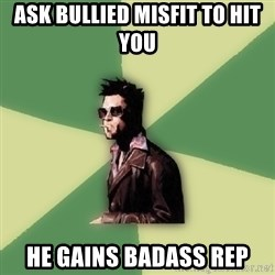 Tyler Durden - ask bullied misfit to hit you he gains badass rep
