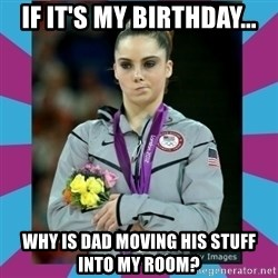 Makayla Maroney  - If it's my birthday... Why is dad moving his stuff into my room?
