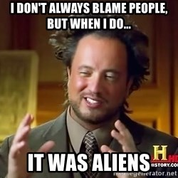 Ancient Aliens - i don't always blame people, but when i do... it was aliens