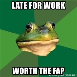 Foul Bachelor Frog - late for work worth the fap