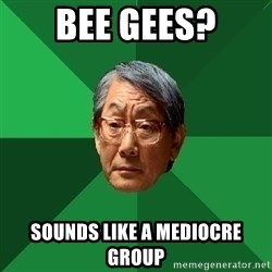 High Expectations Asian Father - bee gees? sounds like a mediocre group