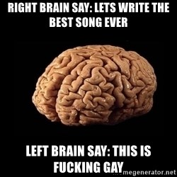 Evil Brain - Right brain say: lets write the best song ever left brain say: this is fucking gay