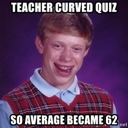 Bad Luck Brian - Teacher curved quiz so average became 62