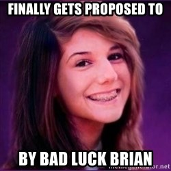 Bad Luck Brianne1 - finally gets proposed to by bad luck brian