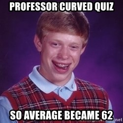 Bad Luck Brian - professor curved quiz so average became 62