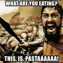 This Is Sparta Meme - what are you eating? this. is. pastaaaaaa!