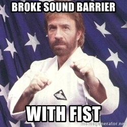Chuck Norris  - broke sound barrier with fist
