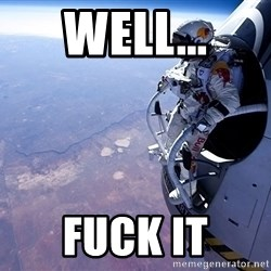 felix baumgartner - well... fuck it