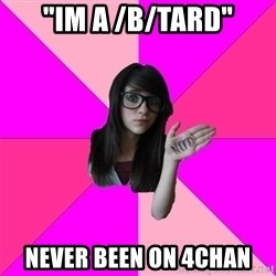 "Idiot Nerd Girl - ""im a /b/tard"" never been on 4chan"