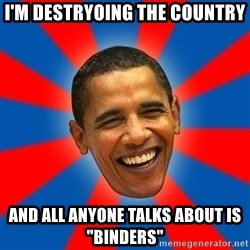 "Obama - I'M DESTRYOING THE COUNTRY AND ALL ANYONE TALKS ABOUT IS ""BINDERS"""