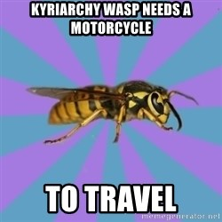 kyriarchy wasp - kyriarchy wasp needs a motorcycle to travel