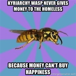 kyriarchy wasp - kyriarchy wasp never gives money to the homeless Because money can't buy happiness