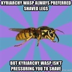 kyriarchy wasp - kyriarchy wasp always PREFERRED shaved legs but kyriarchy wasp isn't pressuring you to shave