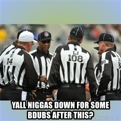 NFL Ref Meeting - Yall niggas down for some bdubs after this?
