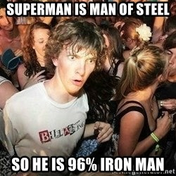 -Sudden Clarity Clarence - superman is man of steel so he is 96% iron man