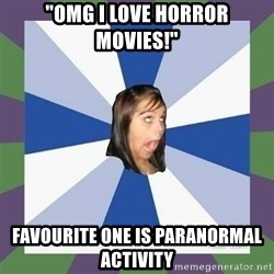 """Annoying FB girl - """"OMG I LOVE HORROR MOVIES!"""" Favourite one is paranormal activity"""
