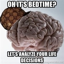 Scumbag Brain - Oh it's bedtime? Let's analyze your life decisions