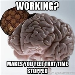 Scumbag Brain - working? makes you feel that time stopped