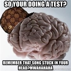 Scumbag Brain - So your doing a test? remember that song stuck in your head?mwahahaha