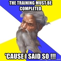 Advice God - the training must be completed 'cause i said so !!!