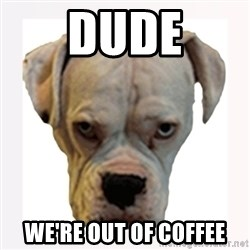stahp guise - Dude We're out of coffee