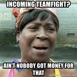 Ain't Nobody got time fo that - Incoming teamfight? ain't nobody got money for that