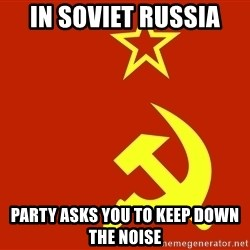In Soviet Russia - in soviet russia Party asks you to keep down the noise