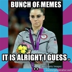 Makayla Maroney  - bunch of memes it is alright i guess . . .