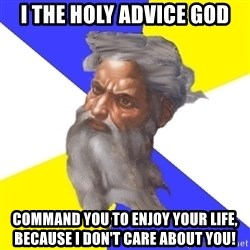 Advice God - I the holy advice god command you to enjoy your life, because i don't care about you!