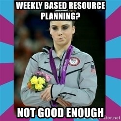 Makayla Maroney  - WEEKLY based resource planning? NOT GOOD ENOUGH