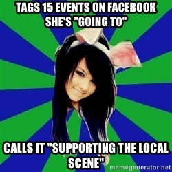 "Typical Scene Girl - Tags 15 events on Facebook she's ""going to"" Calls it ""supporting the local scene"""