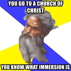 Advice God - YOU GO TO A CHURCH OF CHRIST YOU KNOW WHAT IMMERSION IS
